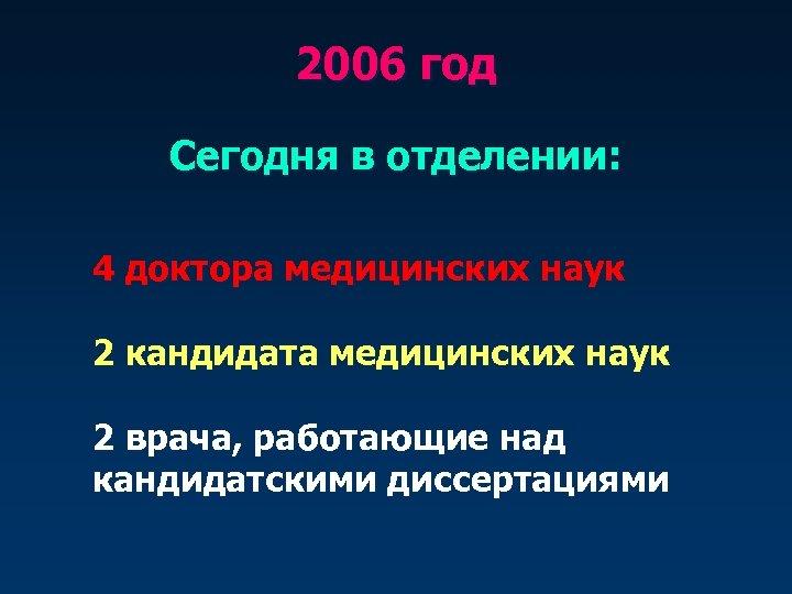 2006 год Сегодня в отделении: 4 доктора медицинских наук 2 кандидата медицинских наук 2