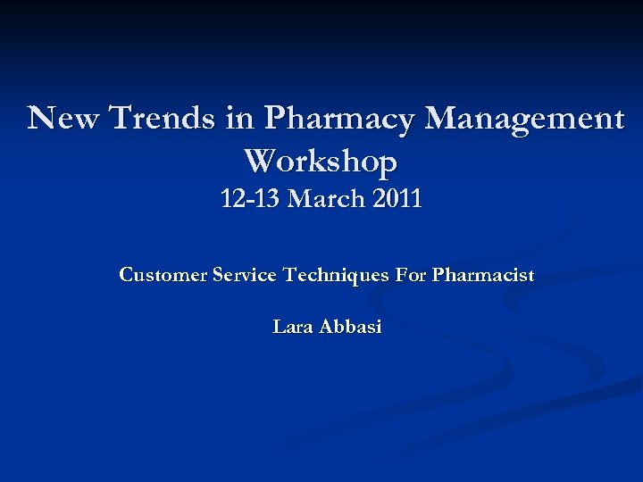 New Trends in Pharmacy Management Workshop 12 -13 March 2011 Customer Service Techniques For