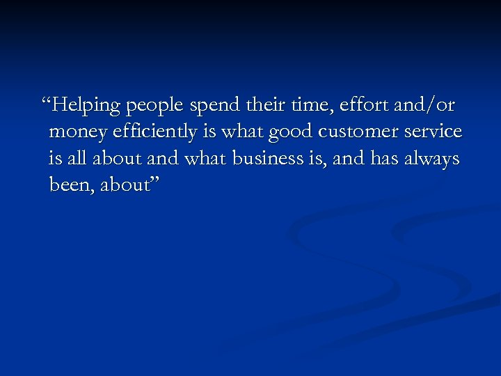 """Helping people spend their time, effort and/or money efficiently is what good customer service"