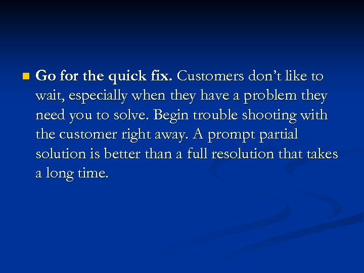 n Go for the quick fix. Customers don't like to wait, especially when they