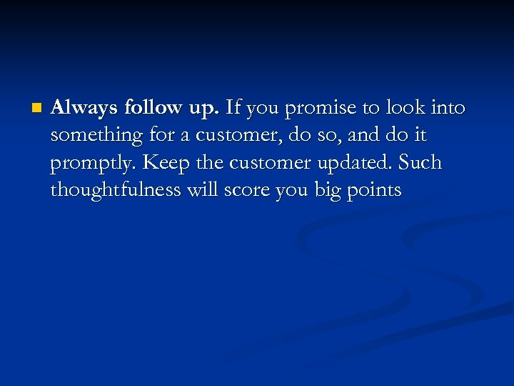 n Always follow up. If you promise to look into something for a customer,