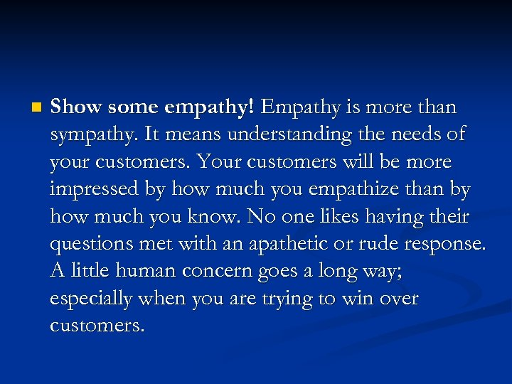 n Show some empathy! Empathy is more than sympathy. It means understanding the needs