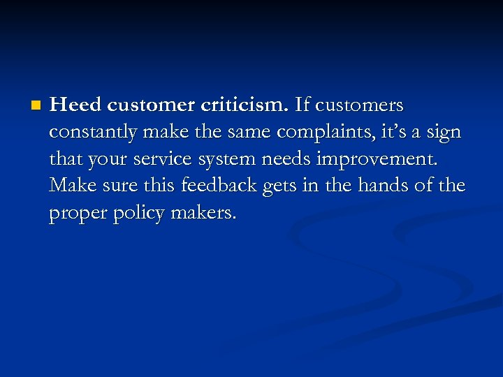 n Heed customer criticism. If customers constantly make the same complaints, it's a sign