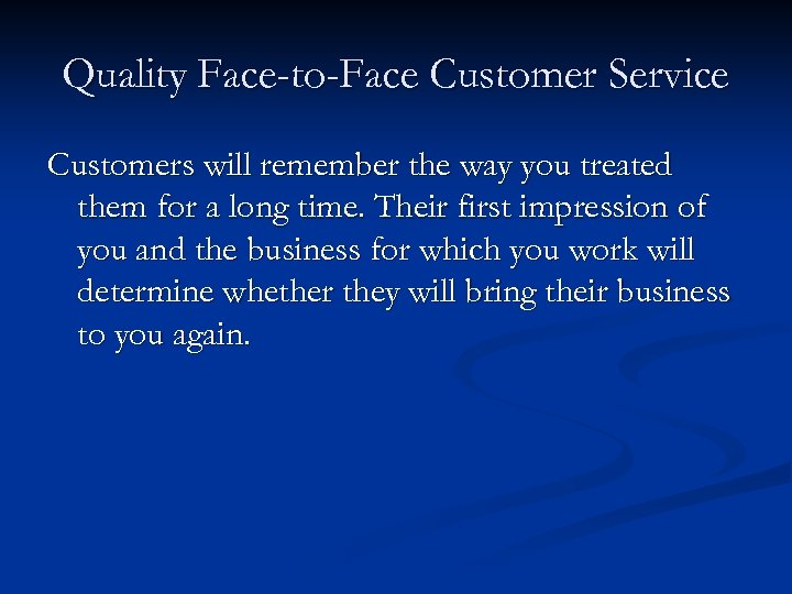 Quality Face-to-Face Customer Service Customers will remember the way you treated them for a