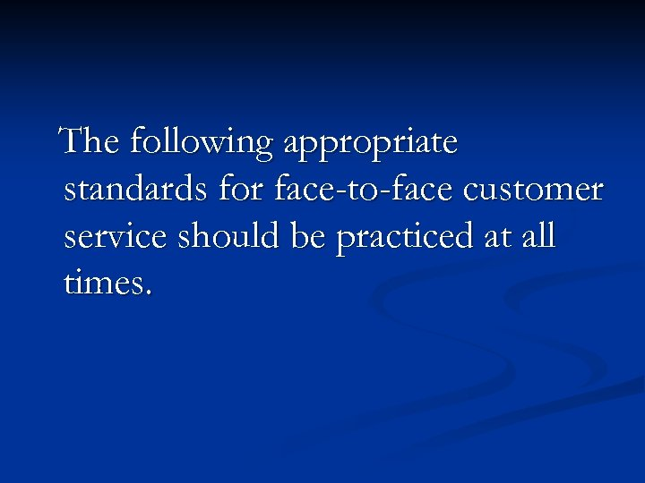 The following appropriate standards for face-to-face customer service should be practiced at all times.