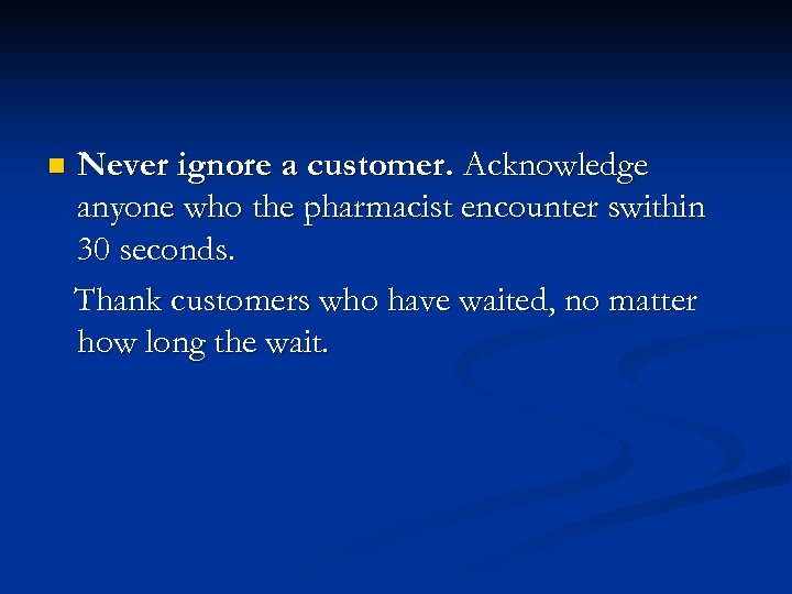 n Never ignore a customer. Acknowledge anyone who the pharmacist encounter swithin 30 seconds.