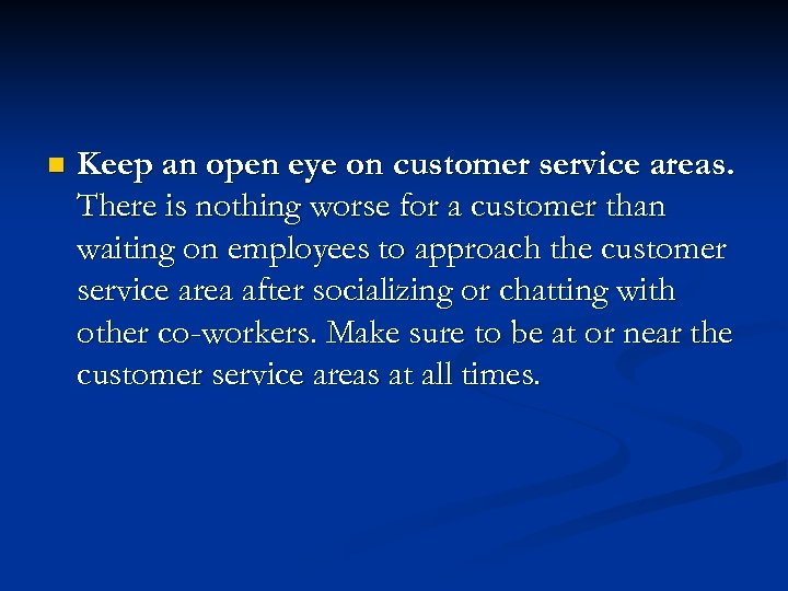 n Keep an open eye on customer service areas. There is nothing worse for