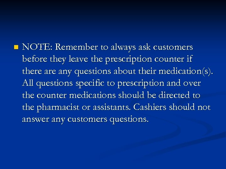 n NOTE: Remember to always ask customers before they leave the prescription counter if