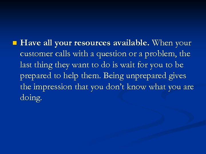 n Have all your resources available. When your customer calls with a question or