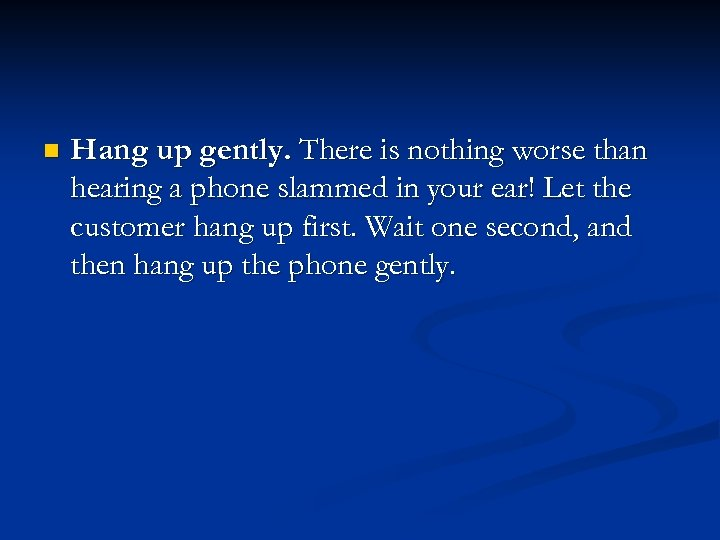 n Hang up gently. There is nothing worse than hearing a phone slammed in