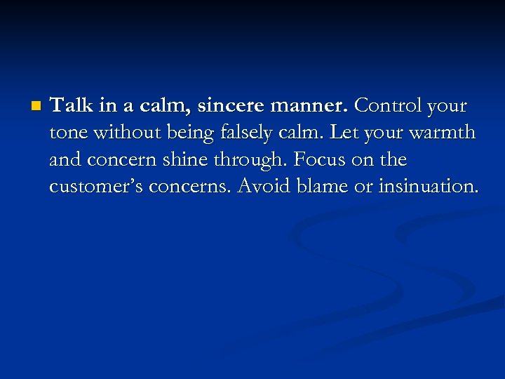 n Talk in a calm, sincere manner. Control your tone without being falsely calm.