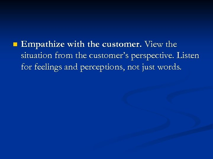 n Empathize with the customer. View the situation from the customer's perspective. Listen for