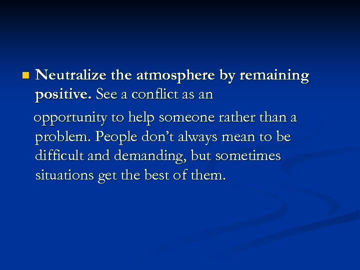 n Neutralize the atmosphere by remaining positive. See a conflict as an opportunity to