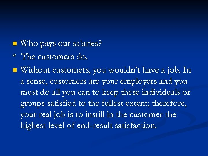 Who pays our salaries? * The customers do. n Without customers, you wouldn't have