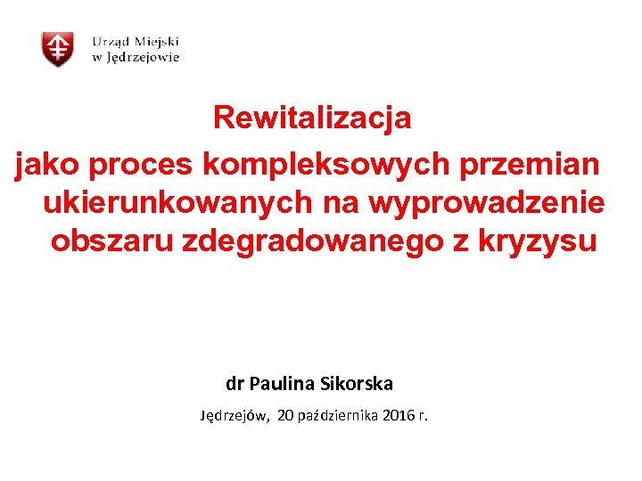 Rewitalizacja jako proces kompleksowych przemian ukierunkowanych na wyprowadzenie obszaru zdegradowanego z kryzysu dr Paulina