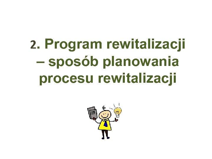 2. Program rewitalizacji – sposób planowania procesu rewitalizacji