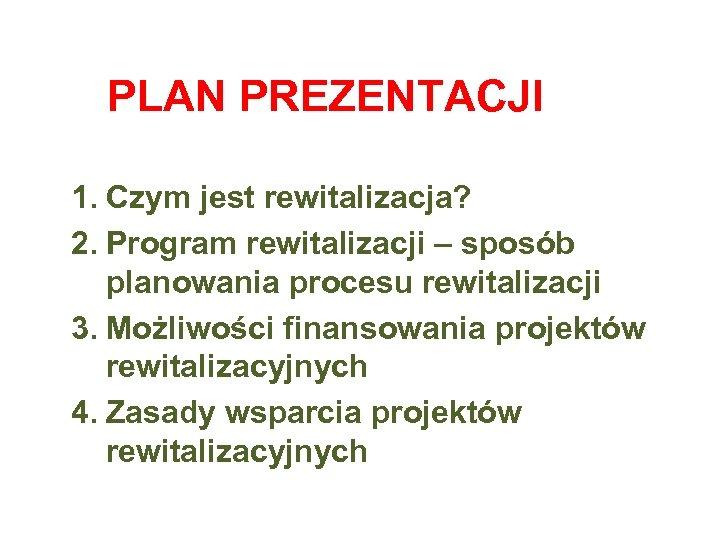 PLAN PREZENTACJI 1. Czym jest rewitalizacja? 2. Program rewitalizacji – sposób planowania procesu rewitalizacji