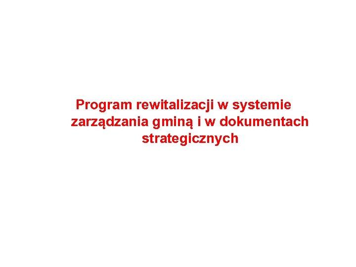 Program rewitalizacji w systemie zarządzania gminą i w dokumentach strategicznych