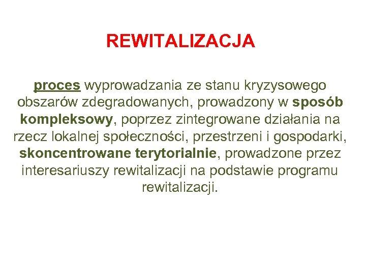 REWITALIZACJA proces wyprowadzania ze stanu kryzysowego obszarów zdegradowanych, prowadzony w sposób kompleksowy, poprzez zintegrowane