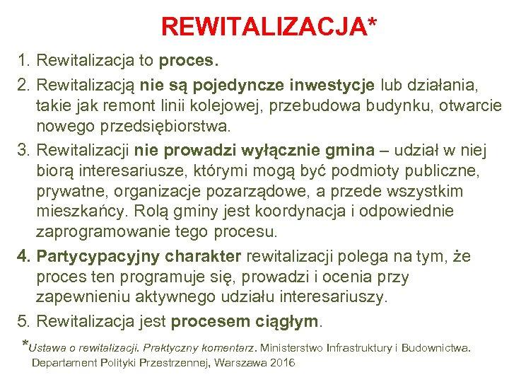 REWITALIZACJA* 1. Rewitalizacja to proces. 2. Rewitalizacją nie są pojedyncze inwestycje lub działania, takie