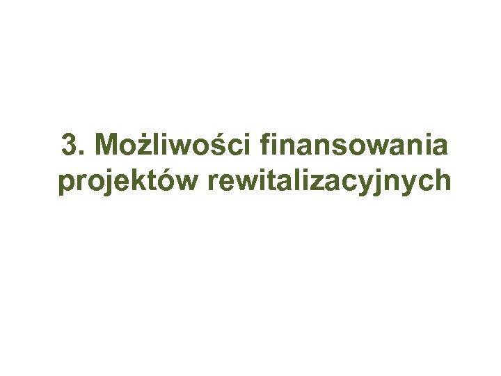 3. Możliwości finansowania projektów rewitalizacyjnych