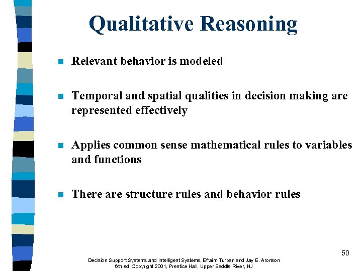 Qualitative Reasoning n Relevant behavior is modeled n Temporal and spatial qualities in decision