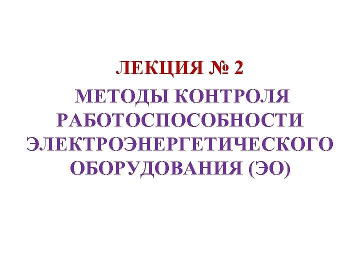 ЛЕКЦИЯ № 2 МЕТОДЫ КОНТРОЛЯ РАБОТОСПОСОБНОСТИ ЭЛЕКТРОЭНЕРГЕТИЧЕСКОГО ОБОРУДОВАНИЯ (ЭО)