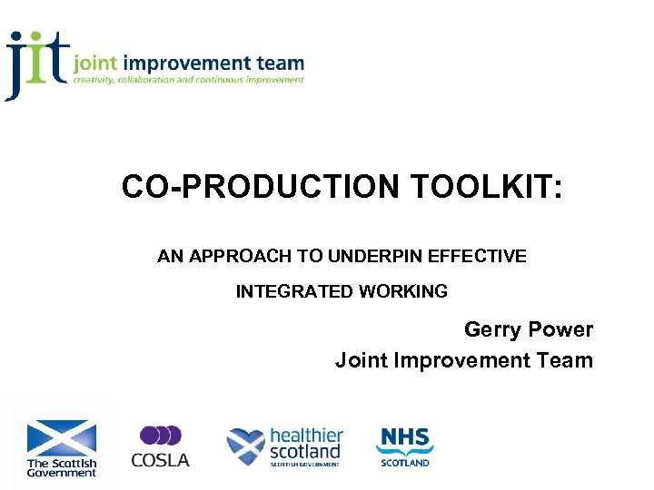 CO-PRODUCTION TOOLKIT: AN APPROACH TO UNDERPIN EFFECTIVE INTEGRATED WORKING Gerry Power Joint Improvement Team