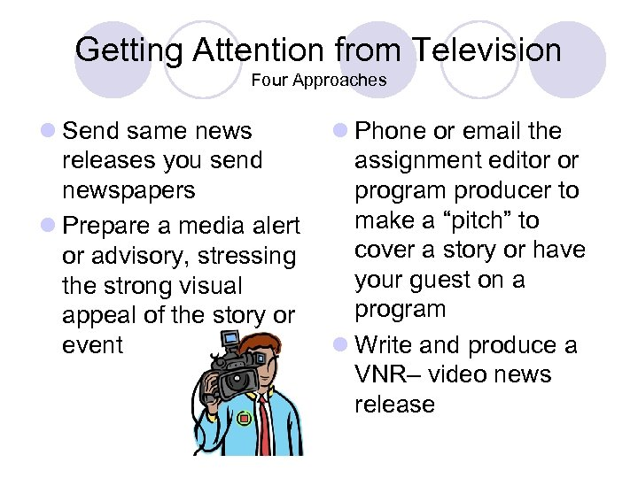 Getting Attention from Television Four Approaches l Send same news releases you send newspapers