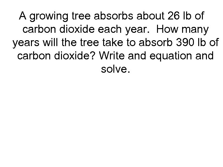 A growing tree absorbs about 26 lb of carbon dioxide each year. How many