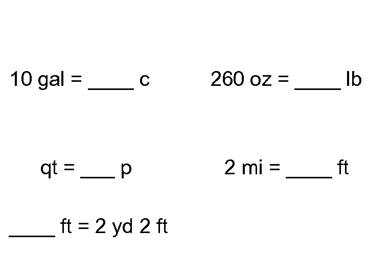 10 gal = ____ c qt = ___ p ____ ft = 2 yd