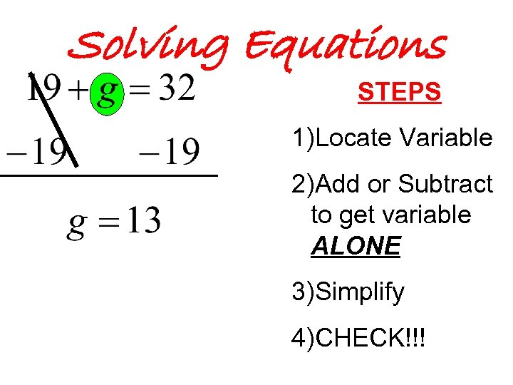 Solving Equations STEPS 1)Locate Variable 2)Add or Subtract to get variable ALONE 3)Simplify 4)CHECK!!!