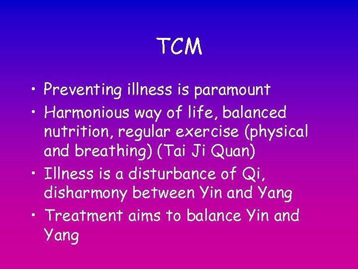 TCM • Preventing illness is paramount • Harmonious way of life, balanced nutrition, regular