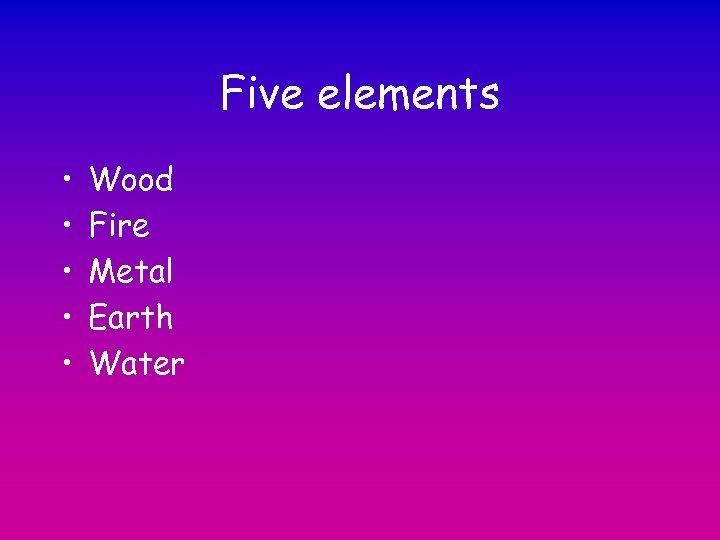 Five elements • • • Wood Fire Metal Earth Water