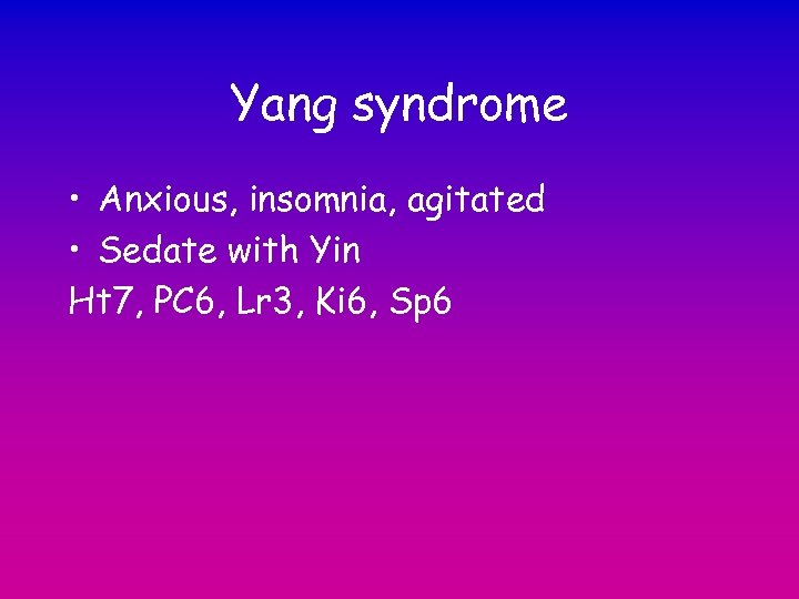 Yang syndrome • Anxious, insomnia, agitated • Sedate with Yin Ht 7, PC 6,
