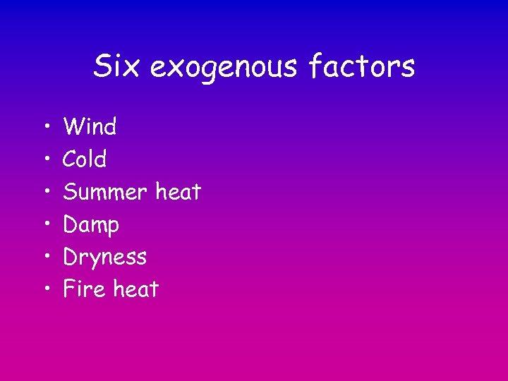 Six exogenous factors • • • Wind Cold Summer heat Damp Dryness Fire heat