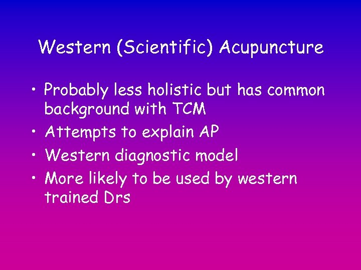 Western (Scientific) Acupuncture • Probably less holistic but has common background with TCM •