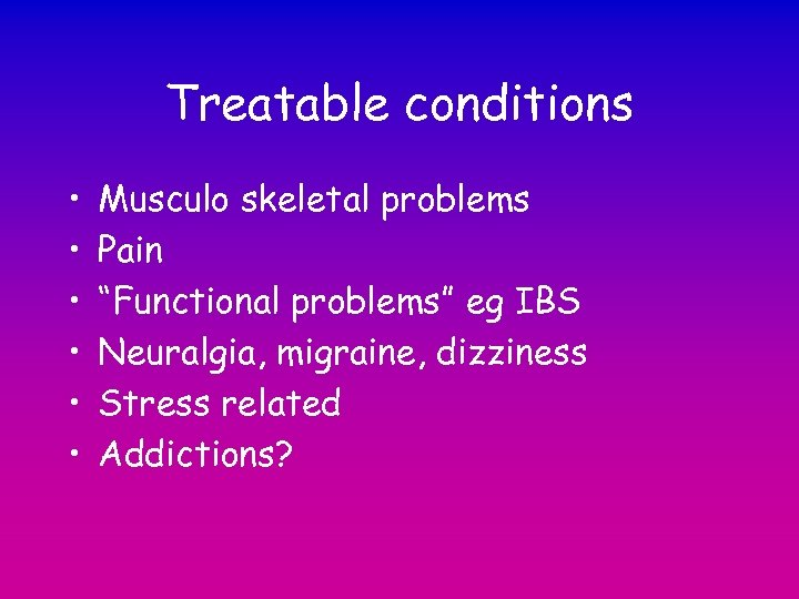 """Treatable conditions • • • Musculo skeletal problems Pain """"Functional problems"""" eg IBS Neuralgia,"""
