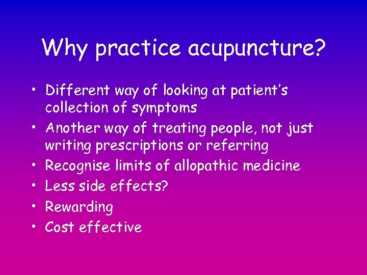 Why practice acupuncture? • Different way of looking at patient's collection of symptoms •