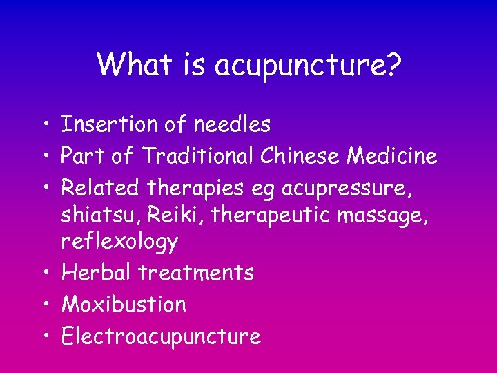 What is acupuncture? • Insertion of needles • Part of Traditional Chinese Medicine •