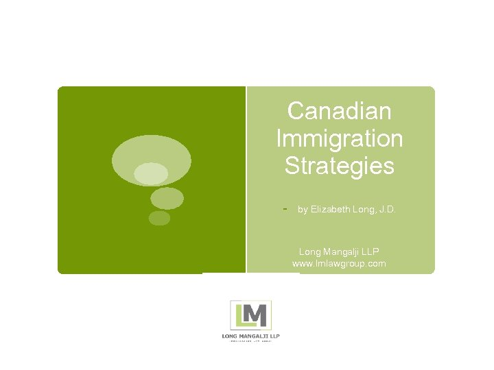 Canadian Immigration Strategies - by Elizabeth Long, J. D. Long Mangalji LLP www. lmlawgroup.
