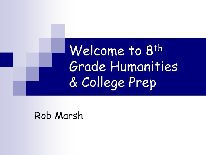 Welcome to 8 th Grade Humanities & College Prep Rob Marsh