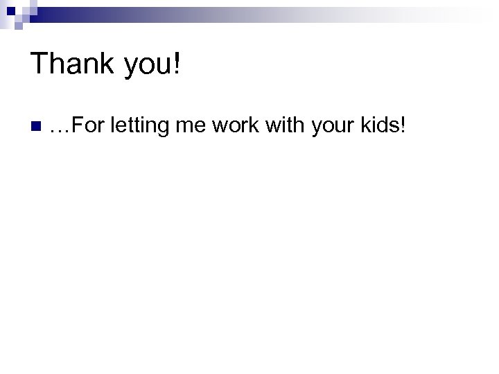 Thank you! n …For letting me work with your kids!