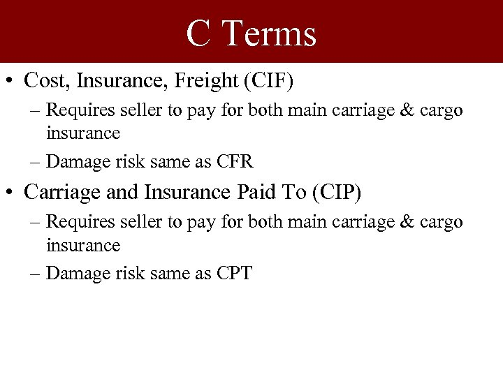 C Terms • Cost, Insurance, Freight (CIF) – Requires seller to pay for both