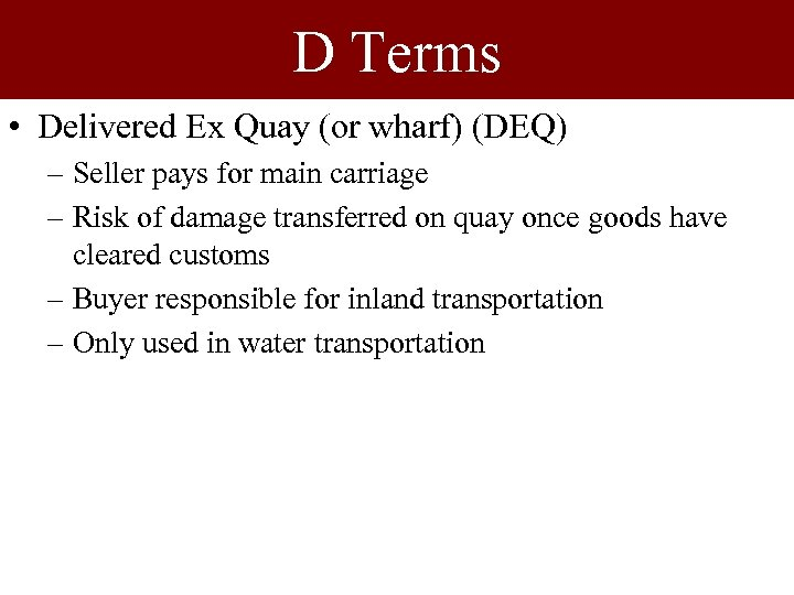 D Terms • Delivered Ex Quay (or wharf) (DEQ) – Seller pays for main
