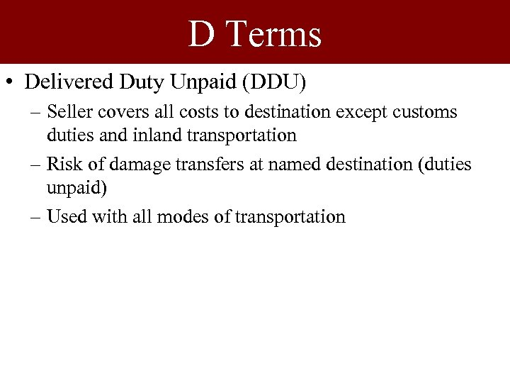 D Terms • Delivered Duty Unpaid (DDU) – Seller covers all costs to destination