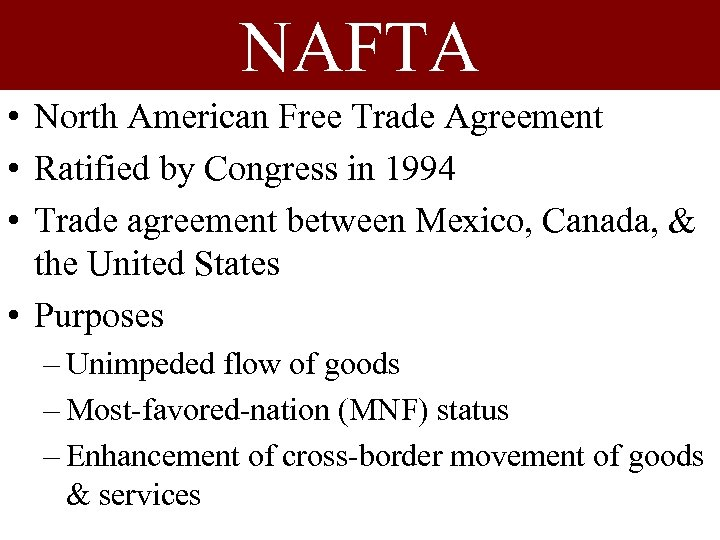 NAFTA • North American Free Trade Agreement • Ratified by Congress in 1994 •