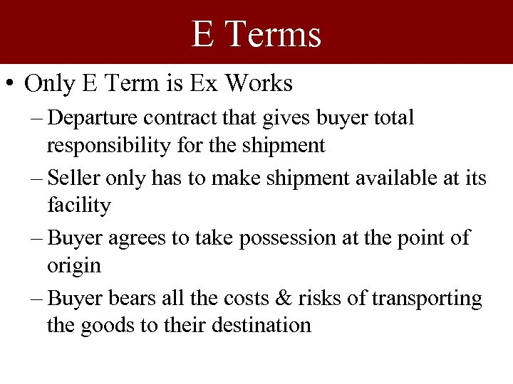 E Terms • Only E Term is Ex Works – Departure contract that gives