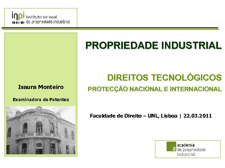 PROPRIEDADE INDUSTRIAL DIREITOS TECNOLÓGICOS Isaura Monteiro PROTECÇÃO NACIONAL E INTERNACIONAL Examinadora de Patentes Faculdade