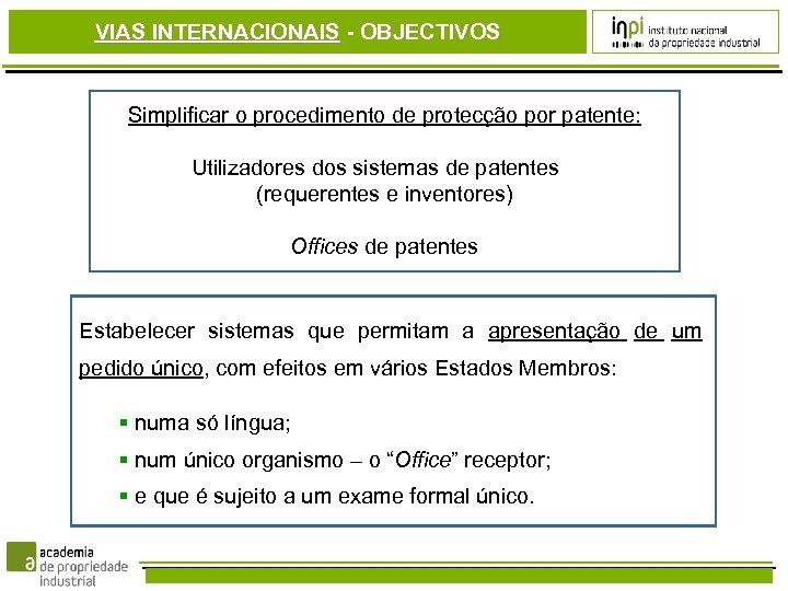 VIAS INTERNACIONAIS - OBJECTIVOS Simplificar o procedimento de protecção por patente: Utilizadores dos sistemas